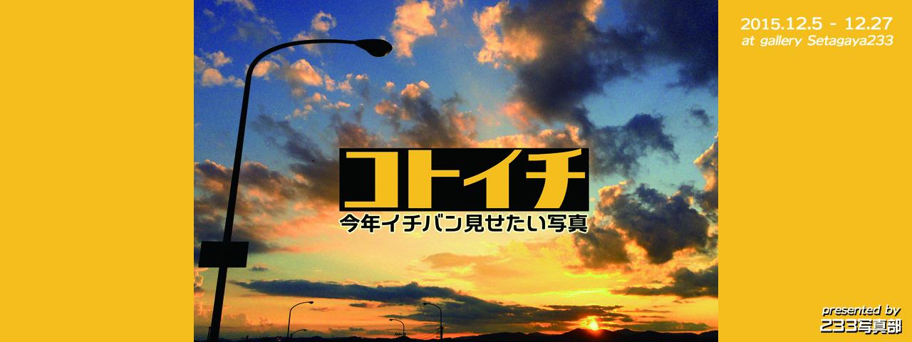 「コトイチ - 今年イチバン見せたい写真」〜 233写真部展2015